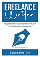 Freelance Writer: The Ultimate Guide to Successful Freelance Writing, Learn Helpful Writing Tips and Other Valuable Advice on How You Can Make Money in Freelance Writing