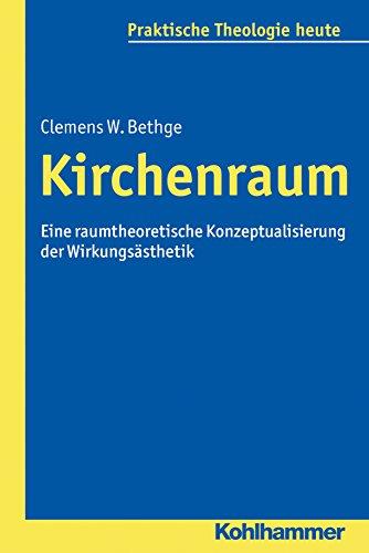 Kirchenraum: Eine raumtheoretische Konzeptualisierung der Wirkungsästhetik (Praktische Theologie heute 140)