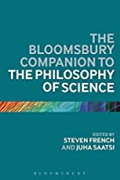 The Bloomsbury Companion to the Philosophy of Science (Bloomsbury Companions)