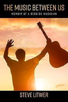 The Music Between Us: Memoir of a Bedside Musician by [Steve Litwer]
