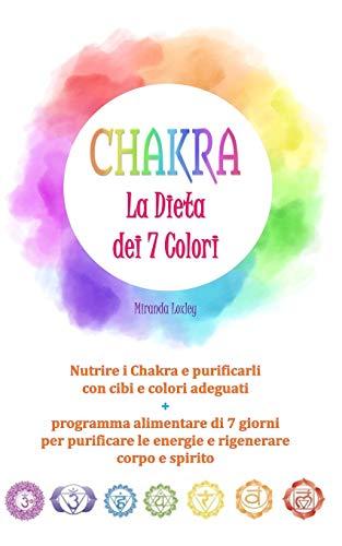 CHAKRA: LA DIETA DEI 7 COLORI - Nutrire i Chakra e purificarli con cibi e colori adeguati + programma alimentare di 7 giorni per purificare le energie e rigenerare corpo e spirito