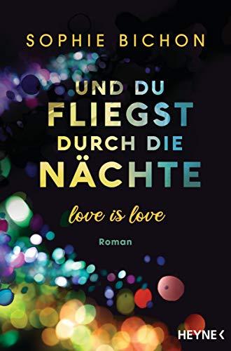 Und du fliegst durch die Nächte: Love is Love - Roman (Love is Love-Reihe 2)