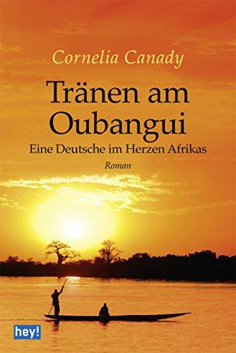 Tränen am Oubangui: Eine Deutsche im Herzen Afrikas