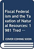 Fiscal Federalism and the Taxation of Natural Resources: 1981 Tred Conference