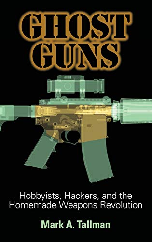 Ghost Guns: Hobbyists, Hackers, and the Homemade Weapons Revolution