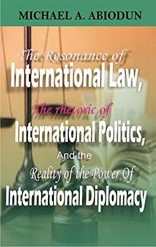 THE RESONANCE OF INTERNATIONAL LAW, THE RHETORIC OF INTERNATIONAL POLITICS AND THE THE POWER OF INTERNATIONAL DIPLOMACY (English Edition)
