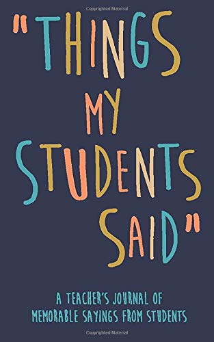 Things my Students A Teacher's journal of memorable sayings from Students: A Notebook for teachers to write down the crazy, funny, witty and silly Quotes their students say