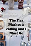 The Flea Market is calling and I must Go: Blank Lined Journal, Notebook, Funny Flea Market Notebook, , Ruled, Writing Book, Notebook for flea market lover, seller, customers