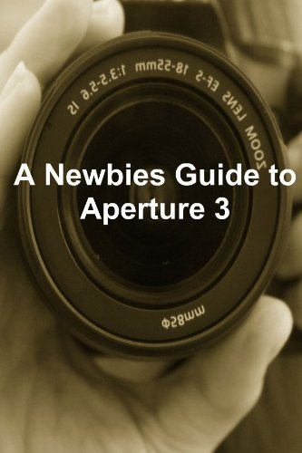 A Newbies Guide to Aperture 3: The Essential Beginners Guide to Getting Started with Apple's Photo Editing Software (English Edition)