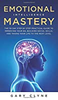 Emotional Intelligence Mastery (EQ): The Guide to Mastering Emotions and Why It Can Matter More Than IQ: The Guide to Mastering Emotions and Why It Can Matter More Than IQ