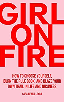 Girl On Fire: How to Choose Yourself, Burn the Rule Book, and Blaze Your Own Trail in Life and Business by [Cara Alwill Leyba]