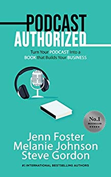 Podcast Authorized: Turn Your Podcast Into a Book That Builds Your Business by [Jenn Foster, Melanie Johnson, Steve Gordon]