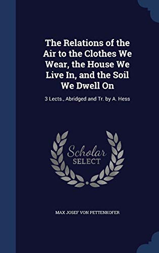 The Relations of the Air to the Clothes We Wear, the House We Live In, and the Soil We Dwell on: 3 Lects., Abridged and Tr. by A. Hess