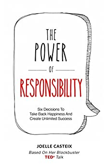 The Power of Responsibility: Six Decisions That Will Help You Take Back Happiness and Create Unlimited Success by [Joelle Casteix]