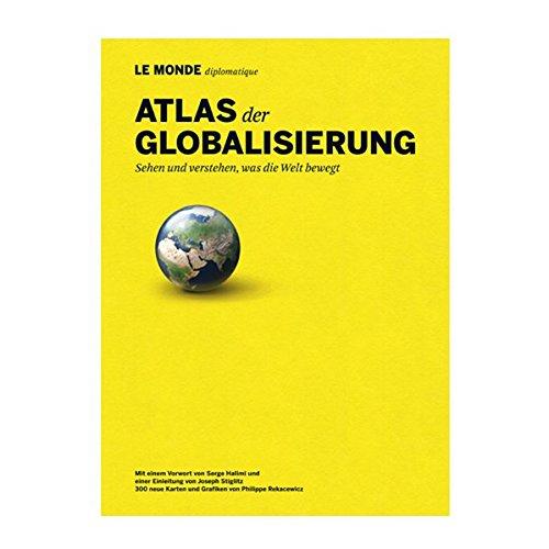 Atlas der Globalisierung: Sehen und verstehen, was die Welt bewegt
