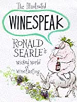 The Illustrated Winespeak: Ronald Searle?? Wicked World of Winetasting by Ronald Searle(1992-12-01)