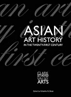 Asian Art History in the Twenty-First Century (Clark Studies in the Visual Arts)