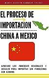 EL PROCESO DE IMPORTACION CHINA MEXICO : APRENDE LOS PROCESOS GENRALES Y LEGALES PARA IMPORTAR SIN PROBLEMAS DE ADUANA