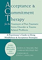 Acceptance and Commitment Therapy for the Treatment of Post-Traumatic Stress Disorder & Trauma-Related Problems: A Practitioner's Guide to Using Mindfulness & Acceptance Strategies