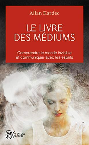 Le livre des médiums: Comprendre le monde invisible et communiquer avec les esprits