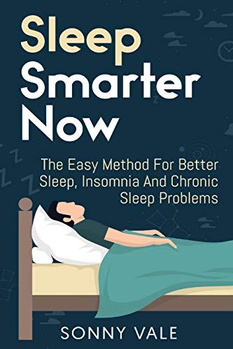 Sleep Smarter Now: The Easy Method For Better Sleep, Insomnia And Chronic Sleep Problems