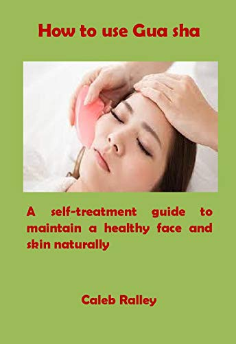 How to use Gua sha: A self-treatment guide to maintain a healthy face and skin naturally (English Edition)