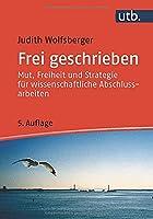 Frei geschrieben: Mut, Freiheit und Strategie fuer wissenschaftliche Abschlussarbeiten