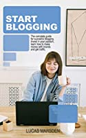 Start Blogging: The Complete Guide for Successful Blogging. Invest in Your Passion, Learn How to Make Money with Brands and Get Traffic.
