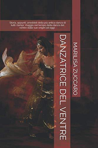 DANZATRICE DEL VENTRE: Storia, appunti, aneddoti della più antica danza di tutti i tempi. Viaggio nel tempo della danza del ventre dalle sue origini ad oggi .