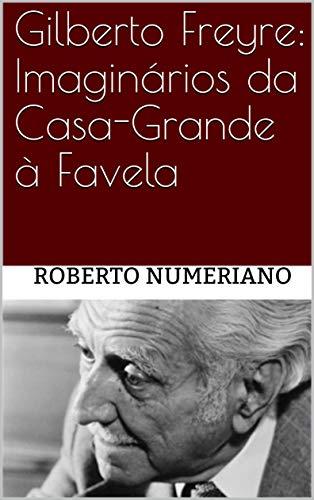 Gilberto Freyre: Imaginários da Casa-Grande à Favela