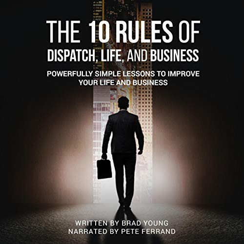 The 10 Rules of Dispatch, Life, and Business: Powerfully Simple Lessons to Improve Your Life and Business cover art