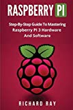 Raspberry Pi: Step-By-Step Guide To Mastering Raspberry PI 3 Hardware And Software