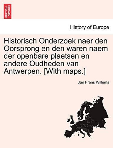 Historisch Onderzoek Naer Den Oorsprong En Den Waren Naem Der Openbare Plaetsen En Andere Oudheden Van Antwerpen. [With Maps.]