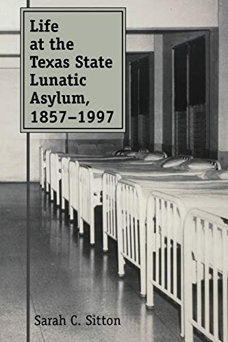 Life at the Texas State Lunatic Asylum, 1857-1997 (Volume 82) (Centennial Series of the Association of Former Students, Texas A&M University)