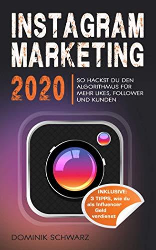 Instagram Marketing 2020: So hackst du den Instagram Algorithmus für mehr Likes, Follower und Kunden! Inklusive: 3 Tipps, wie Du als Influencer Geld verdienst