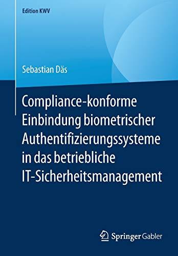 Compliance-konforme Einbindung biometrischer Authentifizierungssysteme in das betriebliche IT-Sicherheitsmanagement (Edition KWV)