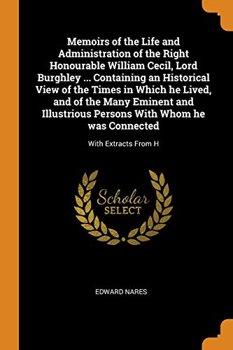 Memoirs of the Life and Administration of the Right Honourable William Cecil, Lord Burghley ... Containing an Historical View of the Times in Which He ... Whom He Was Connected: With Extracts from H