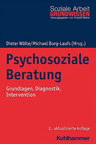 Psychosoziale Beratung: Grundlagen, Diagnostik, Intervention (Grundwissen Soziale Arbeit, 24, Band 24)