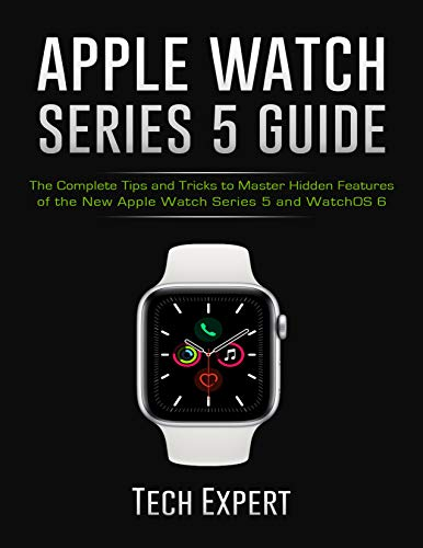 APPLE WATCH SERIES 5 GUIDE: The Complete Tips and Tricks to Master Hidden Features of the New Apple Watch Series 5 and WatchOS 6 (English Edition)