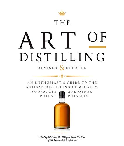 The Art of Distilling, Revised and Expanded: An Enthusiast's Guide to the Artisan Distilling of Whiskey, Vodka, Gin and Other Potent Potables