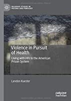 Violence in Pursuit of Health: Living with HIV in the American Prison System (Palgrave Studies in Prisons and Penology)
