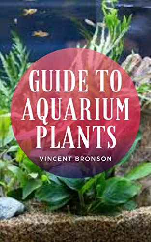 Guide to Aquarium Plants: Aquarium basically, is a receptacle for maintaining aquatic organisms, either freshwater or marine, or a facility in which a ... organisms is displayed. (English Edition)