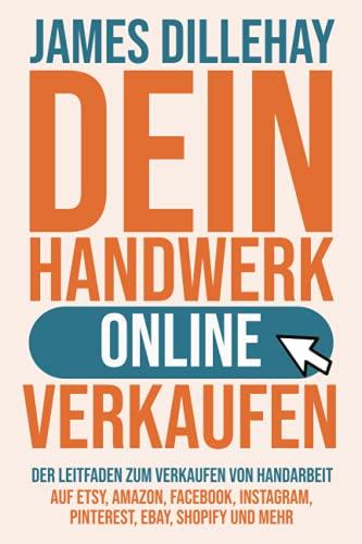 Dein Handwerk Online Verkaufen: Der Leitfaden zum Verkaufen von Handarbeit auf Etsy, Amazon, Facebook, Instagram, Pinterest, eBay, Shopify und mehr