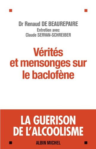Vérités et mensonges sur le baclofène: La guérison de lalcoolisme - Entretiens avec Claude Servan-Schreiber (French Edition)