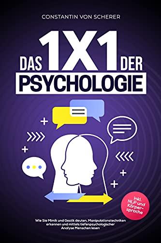 Das 1x1 der Psychologie: Wie Sie Mimik und Gestik deuten, Manipulationstechniken erkennen und mittels tiefenpsychologischer Analyse Menschen lesen inkl. NLP und Körpersprache