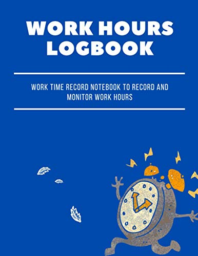 Work Hours Logbook: Work Time Record Notebook to Record and Monitor Work Hours. Employee Time Log.