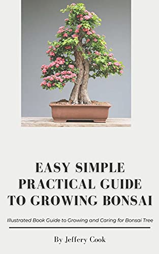 Easy Simple Practical Guide to Growing Bonsai: Illustrated Book Guide to Growing and Caring for Bonsai Tree (English Edition)