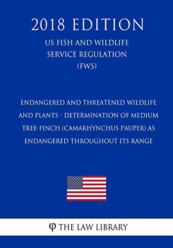 Endangered and Threatened Wildlife and Plants - Determination of Medium Tree-Finch (Camarhynchus Pauper) as Endangered Throughout Its Range (US Fish ... Service Regulation) (FWS) (2018 Edition)