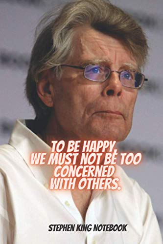To be happy, we must not be too concerned with others. Stephen King Notebook: The Hilarious Notebook/Journal ,blank lined Journal for teens, adults, ... school, 100 lined pages, size 6 x 9 inches.