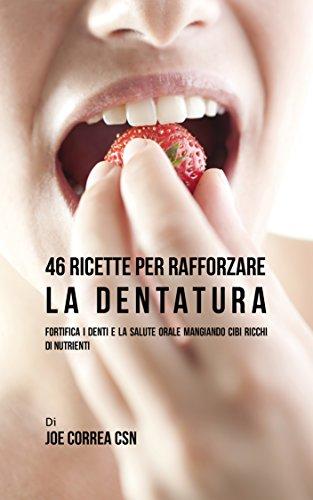 46 Ricette per rafforzare la Dentatura: Fortifica i denti e la salute orale mangiando cibi ricchi di Nutrienti (Italian Edition)